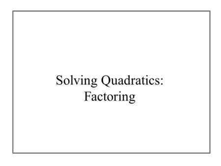 Solving Quadratics: Factoring. What is a factor? Numbers you can multiply to get another number 2  3.