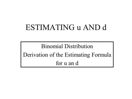 Binomial Distribution Derivation of the Estimating Formula for u an d ESTIMATING u AND d.