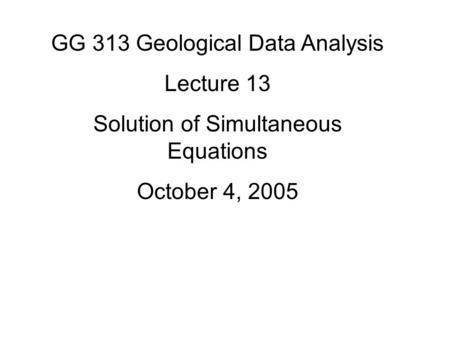 GG 313 Geological Data Analysis Lecture 13 Solution of Simultaneous Equations October 4, 2005.