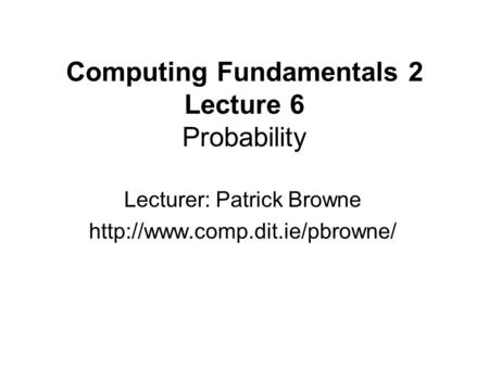 Computing Fundamentals 2 Lecture 6 Probability Lecturer: Patrick Browne