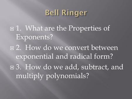  1. What are the Properties of Exponents?  2. How do we convert between exponential and radical form?  3. How do we add, subtract, and multiply polynomials?