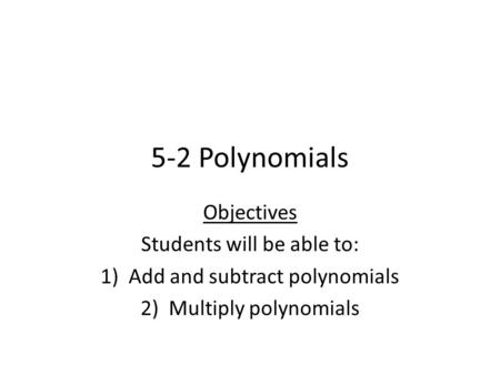 5-2 Polynomials Objectives Students will be able to: 1)Add and subtract polynomials 2)Multiply polynomials.