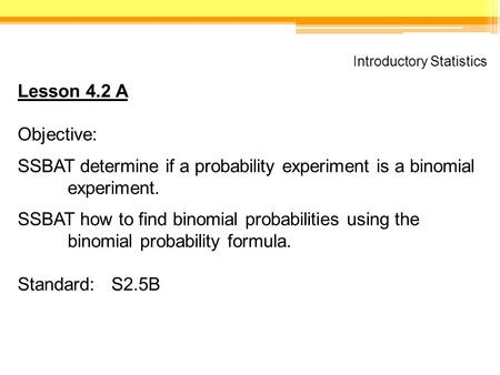 Introductory Statistics Lesson 4.2 A Objective: SSBAT determine if a probability experiment is a binomial experiment. SSBAT how to find binomial probabilities.