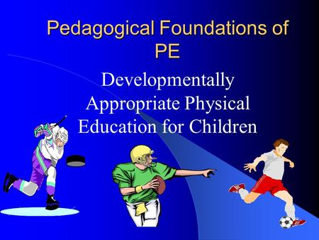 Pedagogical Foundations of PE Developmentally Appropriate Physical Education for Children.