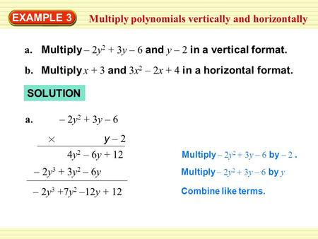 EXAMPLE 3 Multiply polynomials vertically and horizontally a. Multiply – 2y 2 + 3y – 6 and y – 2 in a vertical format. b. Multiply x + 3 and 3x 2 – 2x.