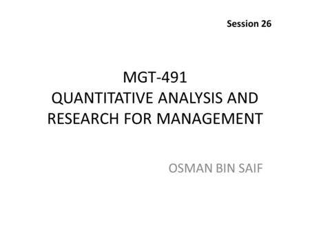 MGT-491 QUANTITATIVE ANALYSIS AND RESEARCH FOR MANAGEMENT OSMAN BIN SAIF Session 26.