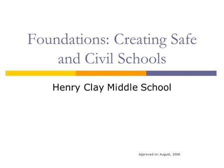Foundations: Creating Safe and Civil Schools Henry Clay Middle School Approved on August, 2006.