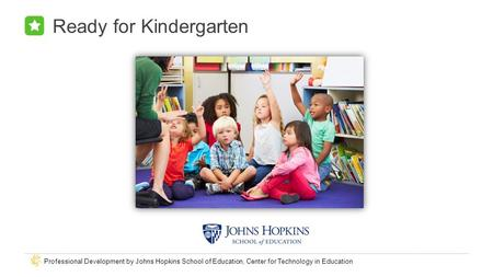 Professional Development by Johns Hopkins School of Education, Center for Technology in Education Ready for Kindergarten.