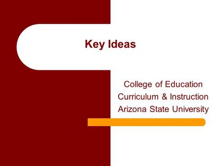Key Ideas College of Education Curriculum & Instruction Arizona State University.