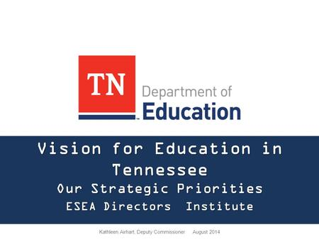 Vision for Education in Tennessee Our Strategic Priorities ESEA Directors Institute Kathleen Airhart, Deputy Commissioner August 2014.