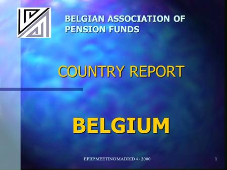 EFRP MEETING MADRID 4 - 20001 BELGIAN ASSOCIATION OF PENSION FUNDS COUNTRY REPORT BELGIUM.