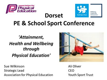 Dorset PE & School Sport Conference 'Attainment, Health and Wellbeing through Physical Education' Sue WilkinsonAli Oliver Strategic LeadCEO Association.