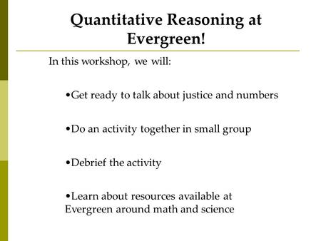 Quantitative Reasoning at Evergreen! In this workshop, we will: Get ready to talk about justice and numbers Do an activity together in small group Debrief.