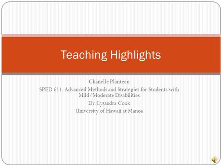 Chanelle Planteen SPED 611: Advanced Methods and Strategies for Students with Mild/Moderate Disabilities Dr. Lysandra Cook University of Hawaii at Manoa.