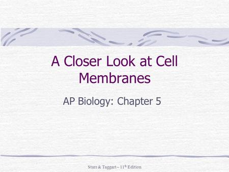 Starr & Taggart – 11 th Edition A Closer Look at Cell Membranes AP Biology: Chapter 5.