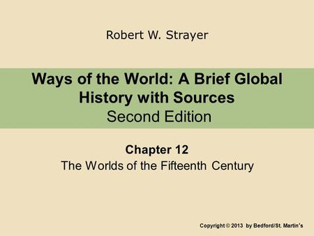 Ways of the World: A Brief Global History with Sources Second Edition Chapter 12 The Worlds of the Fifteenth Century Copyright © 2013 by Bedford/St. Martin's.