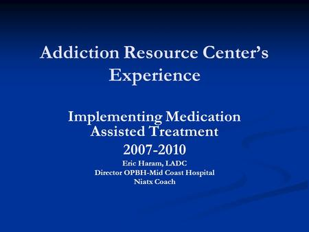 Addiction Resource Center's Experience Implementing Medication Assisted Treatment 2007-2010 Eric Haram, LADC Director OPBH-Mid Coast Hospital Niatx Coach.
