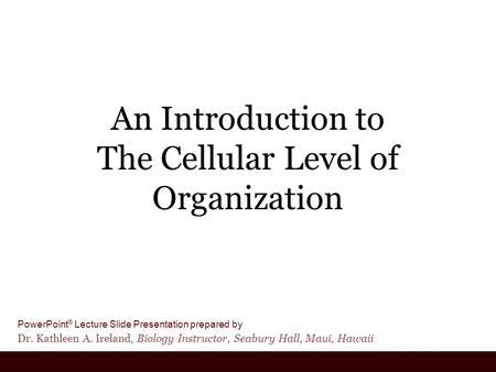 PowerPoint ® Lecture Slide Presentation prepared by Dr. Kathleen A. Ireland, Biology Instructor, Seabury Hall, Maui, Hawaii An Introduction to The Cellular.