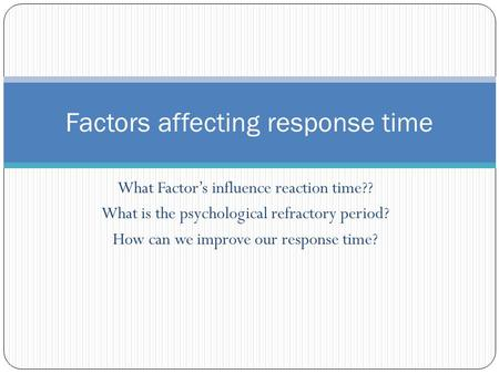 What Factor's influence reaction time?? What is the psychological refractory period? How can we improve our response time? Factors affecting response time.