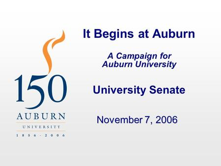 It Begins at Auburn A Campaign for Auburn University University Senate November 7, 2006.