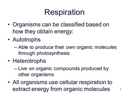 1 Respiration Organisms can be classified based on how they obtain energy: Autotrophs –Able to produce their own organic molecules through photosynthesis.