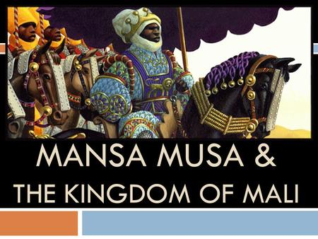 MANSA MUSA & THE KINGDOM OF MALI. The Kingdom of Mali  In the upper Niger river, there was a nation called the Mandinka.  They had suffered defeat in.
