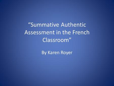 """Summative Authentic Assessment in the French Classroom"" By Karen Royer."