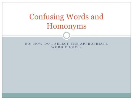 EQ: HOW DO I SELECT THE APPROPRIATE WORD CHOICE? Confusing Words and Homonyms.