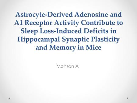Astrocyte-Derived Adenosine and A1 Receptor Activity Contribute to Sleep Loss-Induced Deficits in Hippocampal Synaptic Plasticity and Memory in Mice Mohsan.
