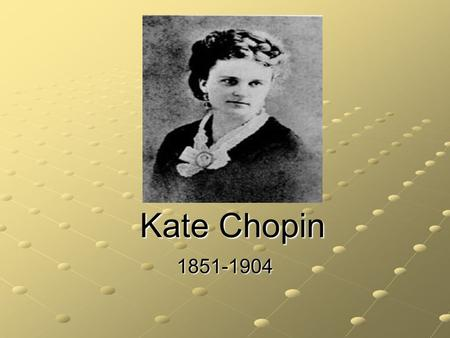 Kate Chopin 1851-1904. She was born Katherine O'Flaherty in St. Louis Missouri. Her father was an Irish immigrant and wealthy businessman. Her mother.