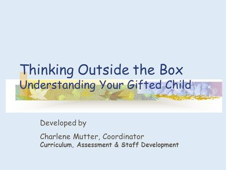 Thinking Outside the Box Understanding Your Gifted Child Developed by Charlene Mutter, Coordinator Curriculum, Assessment & Staff Development.