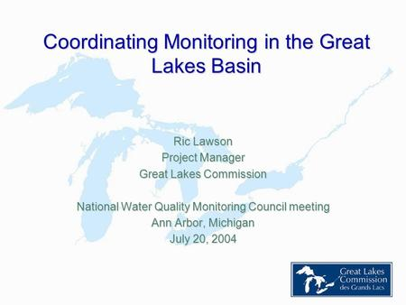 Coordinating Monitoring in the Great Lakes Basin Ric Lawson Project Manager Great Lakes Commission National Water Quality Monitoring Council meeting Ann.