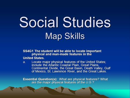 Social Studies Map Skills SS4G1 The student will be able to locate important physical and man-made features in the United States. a.Locate major physical.