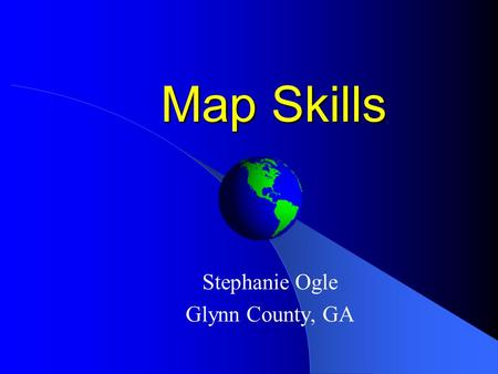 Map Skills Stephanie Ogle Glynn County, GA Globes Globes are 3- dimensional models of the Earth (only smaller, of course!) Globes are too bulky and big.