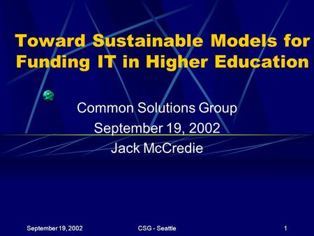 September 19, 2002CSG - Seattle1 Toward Sustainable Models for Funding IT in Higher Education Common Solutions Group September 19, 2002 Jack McCredie.
