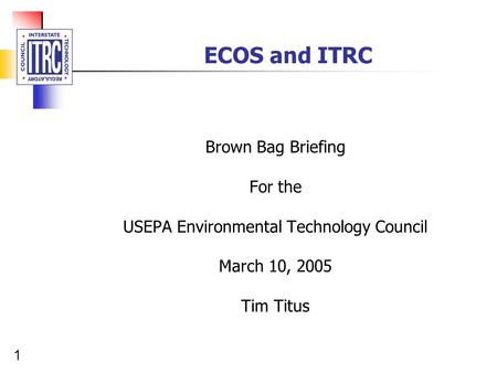 1 ECOS and ITRC Brown Bag Briefing For the USEPA Environmental Technology Council March 10, 2005 Tim Titus.