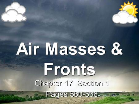 Air Masses & Fronts Chapter 17 Section 1 Pages 560-566 Chapter 17 Section 1 Pages 560-566.
