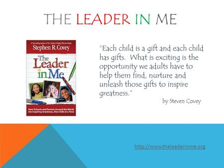 "THE LEADER IN ME ""Each child is a gift and each child has gifts. What is exciting is the opportunity we adults have to help them find, nurture and unleash."
