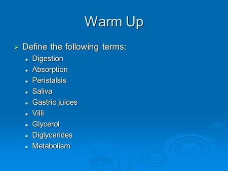 Warm Up  Define the following terms: Digestion Digestion Absorption Absorption Peristalsis Peristalsis Saliva Saliva Gastric juices Gastric juices Villi.