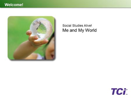 Welcome! Social Studies Alive! Me and My World. What Is TCI? TCI is a K-12 publishing company created by teachers, for teachers. We believe the best teaching.