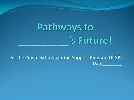 For the Provincial Integration Support Program (PISP) Date________.