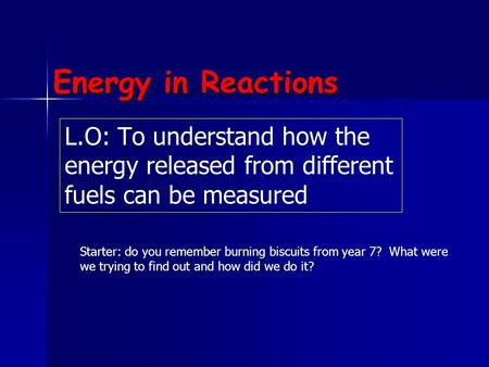 Energy in Reactions L.O: To understand how the energy released from different fuels can be measured Starter: do you remember burning biscuits from year.