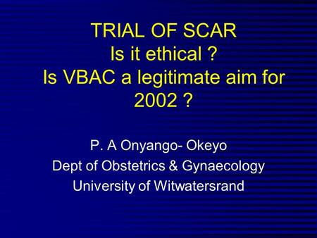 TRIAL OF SCAR Is it ethical ? Is VBAC a legitimate aim for 2002 ? P. A Onyango- Okeyo Dept of Obstetrics & Gynaecology University of Witwatersrand.