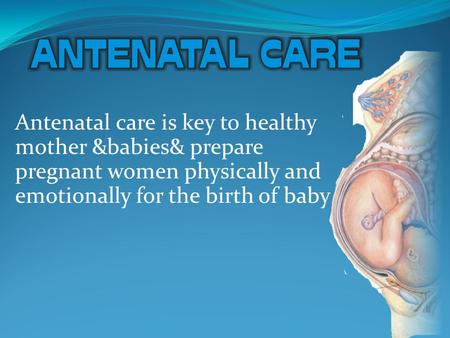 Antenatal care is key to healthy mother &babies& prepare pregnant women physically and emotionally for the birth of baby.