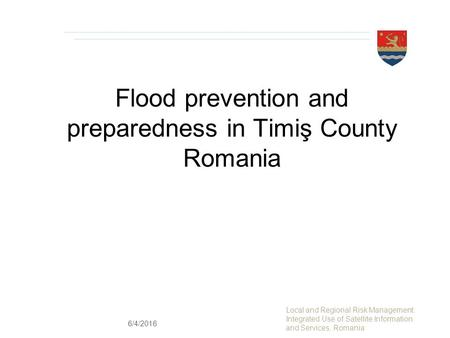 Flood prevention and preparedness in Timiş County Romania Local and Regional Risk Management: Integrated Use of Satellite Information and Services, Romania.