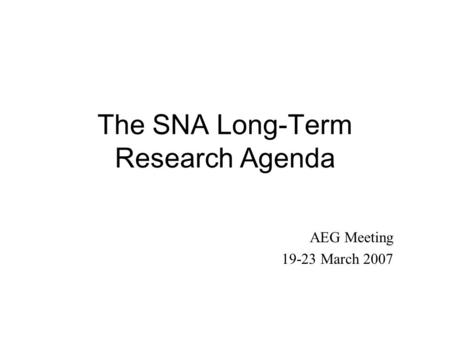 The SNA Long-Term Research Agenda AEG Meeting 19-23 March 2007.