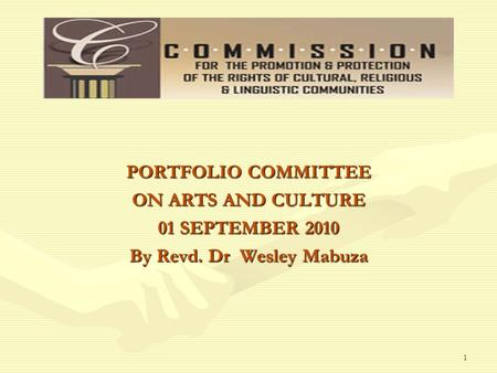 PORTFOLIO COMMITTEE ON ARTS AND CULTURE 01 SEPTEMBER 2010 By Revd. Dr Wesley Mabuza 1.