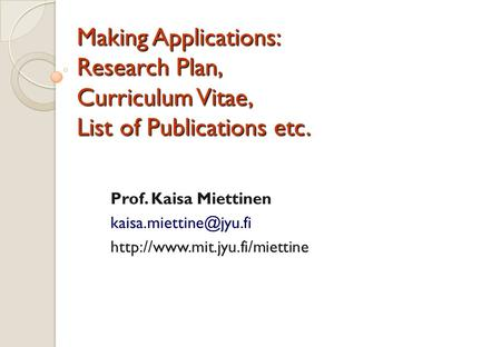 Making Applications: Research Plan, Curriculum Vitae, List of Publications etc. Prof. Kaisa Miettinen