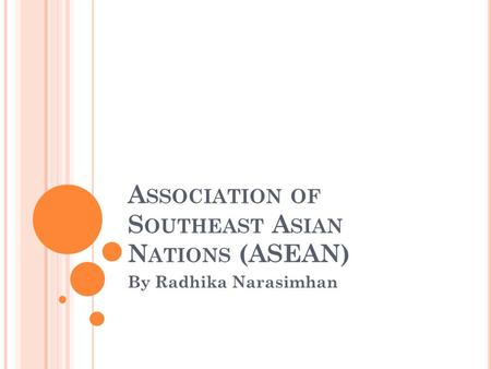 A SSOCIATION OF S OUTHEAST A SIAN N ATIONS (ASEAN) By Radhika Narasimhan.