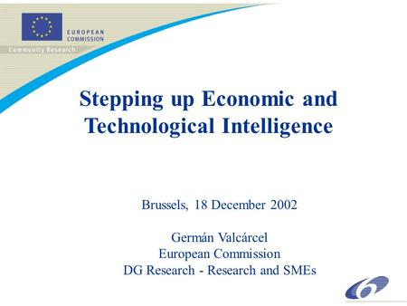 Stepping up Economic and Technological Intelligence Brussels, 18 December 2002 Germán Valcárcel European Commission DG Research - Research and SMEs.